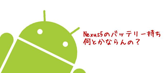 Nexus5のバッテリー持ち、なんとかならんの?