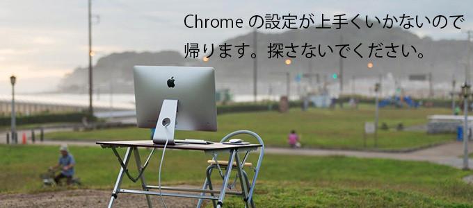 Chromeの設定が上手くいかないので帰ります。探さないでください。