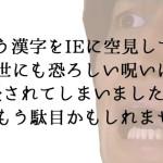 正という漢字をIEに空見してしまう世にも恐ろしい呪い