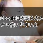 みんなはGoogle日本語入力入れてる?メチャクチャ使いやすいよ