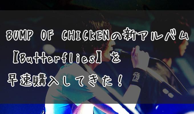 BUMP OF CHICKENの新アルバム【Butterflies】を早速購入してきた!