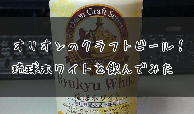 オリオンのクラフトビール!琉球ホワイトを飲んでみた