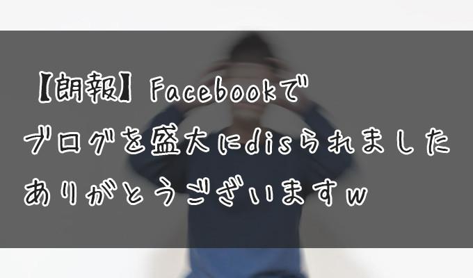 Facebookでブログを盛大にdisられました、ありがとうございますw