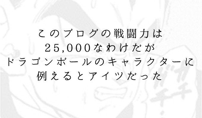 このブログの戦闘力は25,000なわけだがドラゴンボールのキャラクターに例えるとアイツだった